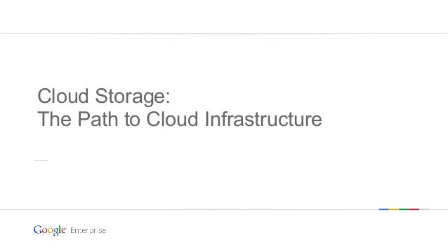 Cloud Storage: The Path to Cloud Infrastructure  Google confidential | Do not distribute