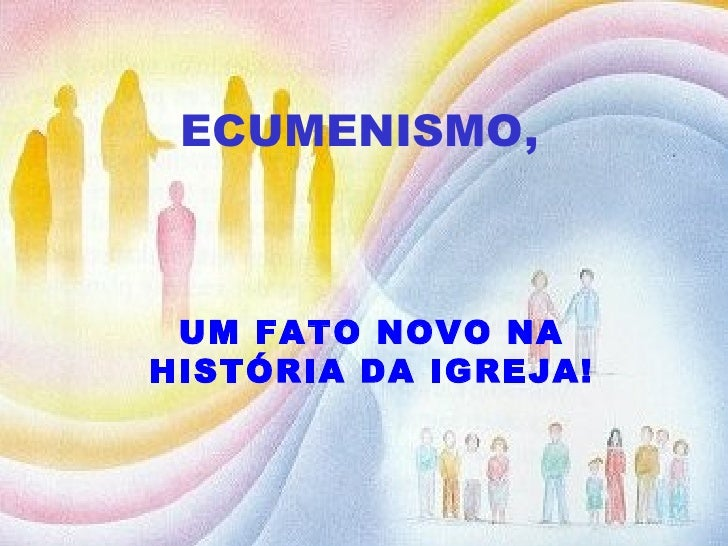 ECUMENISMO,   UM FATO NOVO NA HISTÓRIA DA IGREJA!