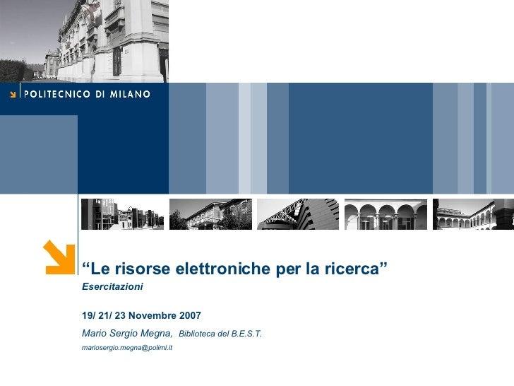 """"""" Le risorse elettroniche per la ricerca""""  Esercitazioni 19/ 21/ 23 Novembre 2007 Mario Sergio Megna,   Biblioteca del B.E..."""
