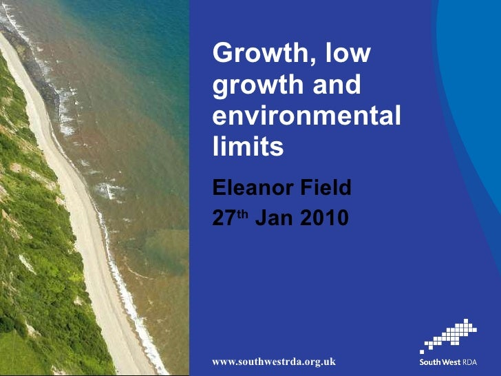 Growth, low growth and environmental limits  Eleanor Field 27 th  Jan 2010