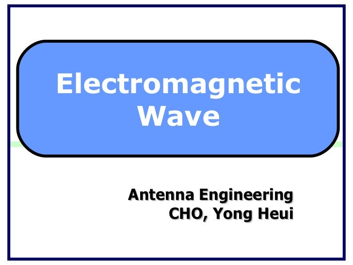 Antenna Engineering CHO, Yong Heui Electromagnetic Wave