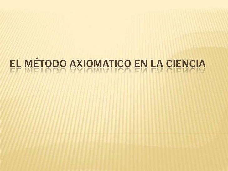 EL MÉTODO AXIOMATICO EN LA CIENCIA<br />