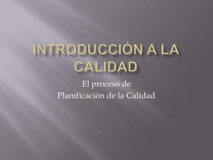 Introducción a la Calidad<br />El proceso de<br />Planificación de la Calidad<br />