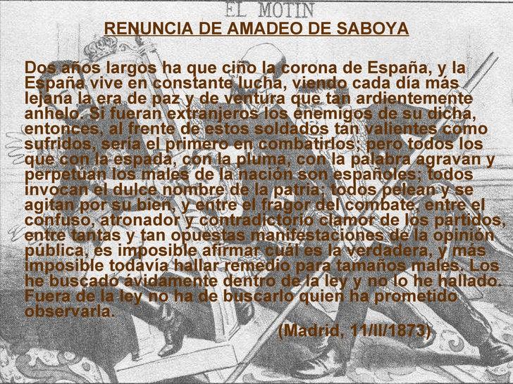 <ul><li>RENUNCIA DE AMADEO DE SABOYA </li></ul><ul><li>Dos años largos ha que ciño la corona de España, y la España vive e...