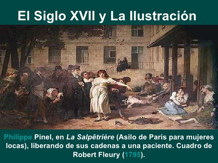 El Siglo XVII y La Ilustración   Philippe  Pinel , en  La Salpêtrière  (Asilo de París para mujeres locas), liberando de s...