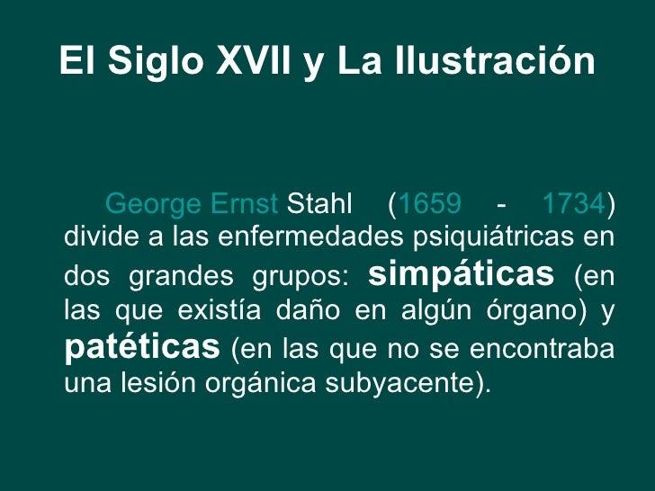 El Siglo XVII y La Ilustración <ul><li>George  Ernst   Stahl  ( 1659  -  1734 ) divide a las enfermedades psiquiátricas en...