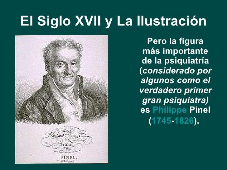 El Siglo XVII y La Ilustración <ul><li>Pero la figura más importante de la psiquiatría ( considerado por algunos como el v...