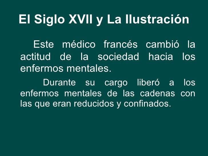 El Siglo XVII y La Ilustración <ul><li>Este médico francés cambió la actitud de la sociedad hacia los enfermos mentales. <...