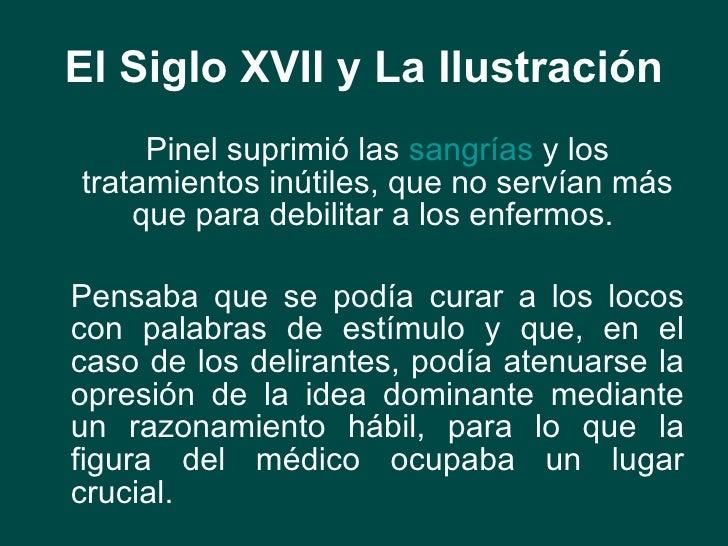 El Siglo XVII y La Ilustración <ul><li>Pinel suprimió las  sangrías  y los tratamientos inútiles, que no servían más que p...