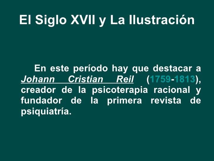 El Siglo XVII y La Ilustración <ul><li>En este período hay que destacar a  Johann Cristian Reil  ( 1759 - 1813 ), creador ...