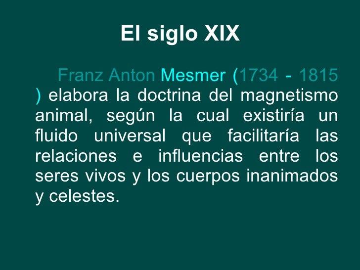 El siglo XIX <ul><li>Franz   Anton  Mesmer  ( 1734  -  1815 )  elabora la doctrina del magnetismo animal, según la cual ex...
