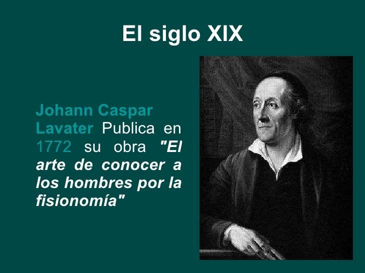 El siglo XIX <ul><li>Johann  Caspar   Lavater   Publica en  1772  su obra  &quot;El arte de conocer a los hombres por la f...