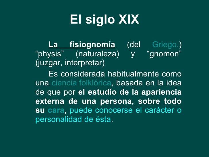 """El siglo XIX <ul><li>La fisiognomía  (del  Griego. ) """"physis"""" (naturaleza) y """"gnomon"""" (juzgar, interpretar) </li></ul><ul>..."""