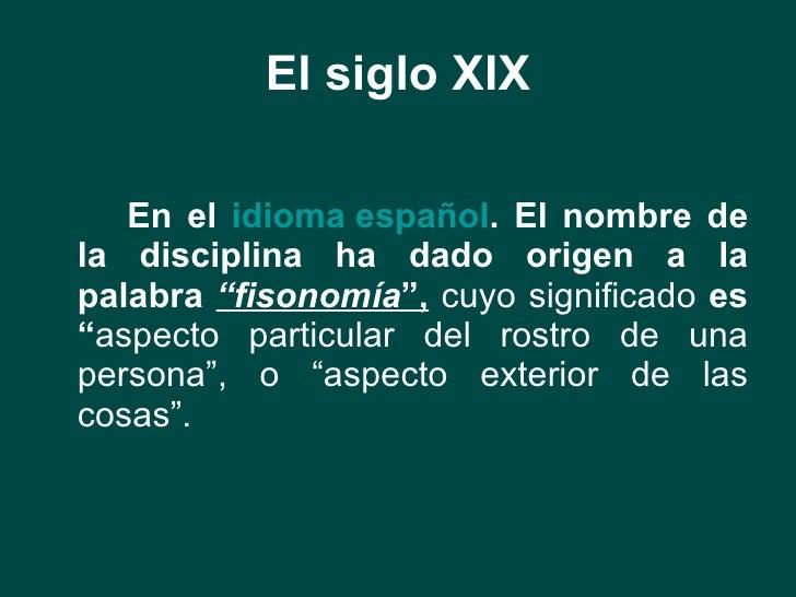 """El siglo XIX <ul><li>En el  idioma español . El nombre de la disciplina ha dado origen a la palabra  """"fisonomía """",   cuyo ..."""