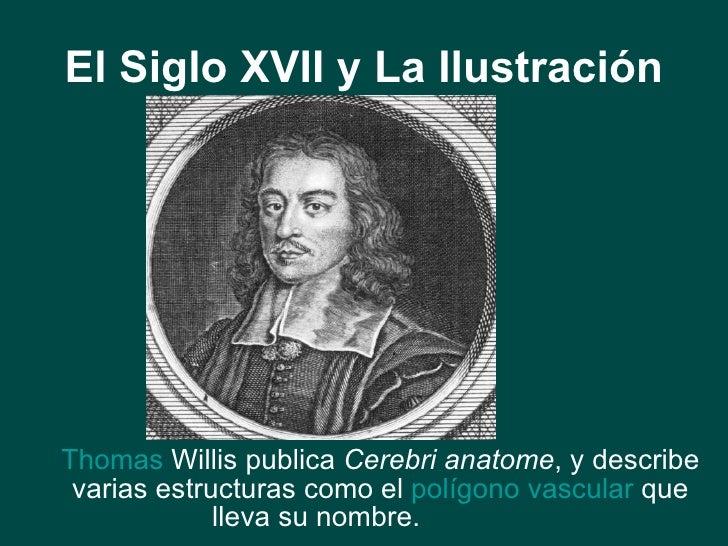 El Siglo XVII y La Ilustración <ul><li>Thomas  Willis  publica  Cerebri anatome , y describe varias estructuras como el  p...