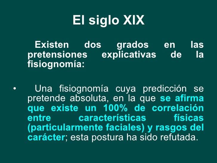 El siglo XIX <ul><li>Existen dos grados en las pretensiones explicativas de la fisiognomía: </li></ul><ul><li>Una fisiogno...