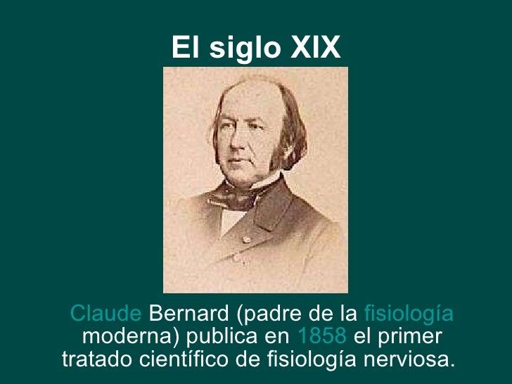 El siglo XIX <ul><li>Claude   Bernard  (padre de la  fisiología  moderna) publica en  1858  el primer tratado científico d...