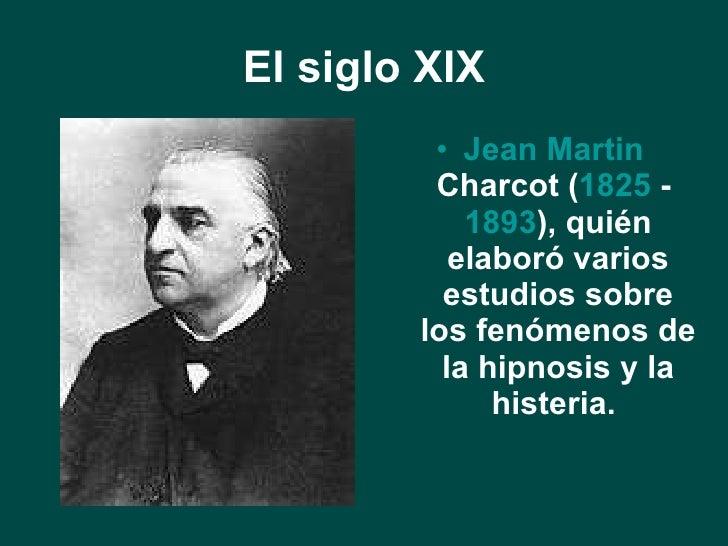 El siglo XIX <ul><li>Jean  Martin   Charcot  ( 1825  -  1893 ), quién elaboró varios estudios sobre los fenómenos de la hi...