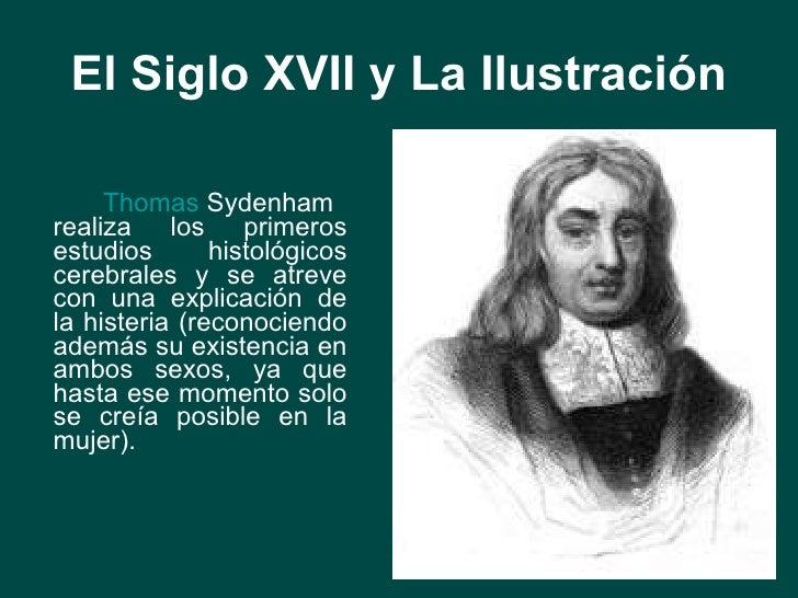 El Siglo XVII y La Ilustración <ul><li>Thomas  Sydenham  realiza los primeros estudios histológicos cerebrales y se atreve...
