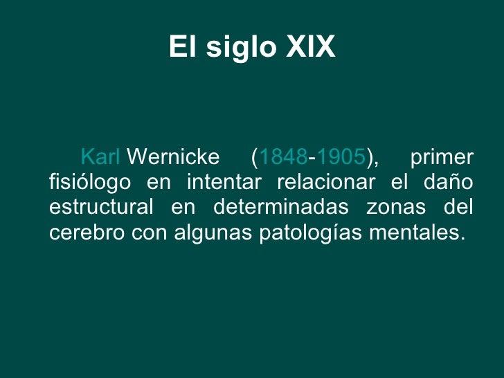 El siglo XIX <ul><li>Karl  Wernicke  ( 1848 - 1905 ), primer fisiólogo en intentar relacionar el daño estructural en deter...