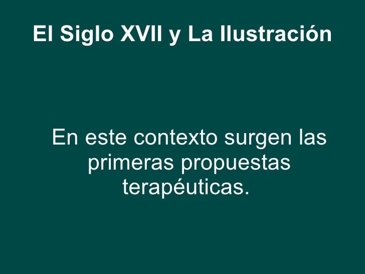 El Siglo XVII y La Ilustración <ul><li>En este contexto surgen las primeras propuestas terapéuticas.   </li></ul>