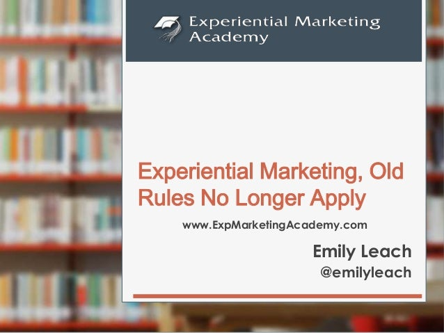 www.ExpMarketingAcademy.com Experiential Marketing, Old Rules No Longer Apply Emily Leach @emilyleach