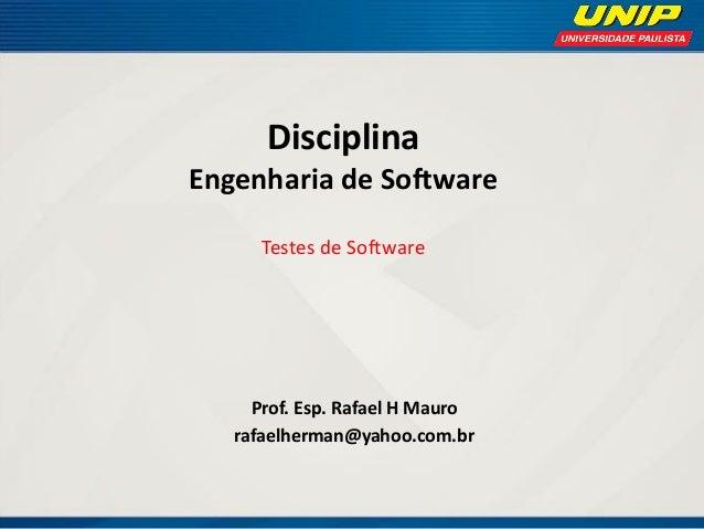 Disciplina Engenharia de Software Testes de Software  Prof. Esp. Rafael H Mauro  rafaelherman@yahoo.com.br