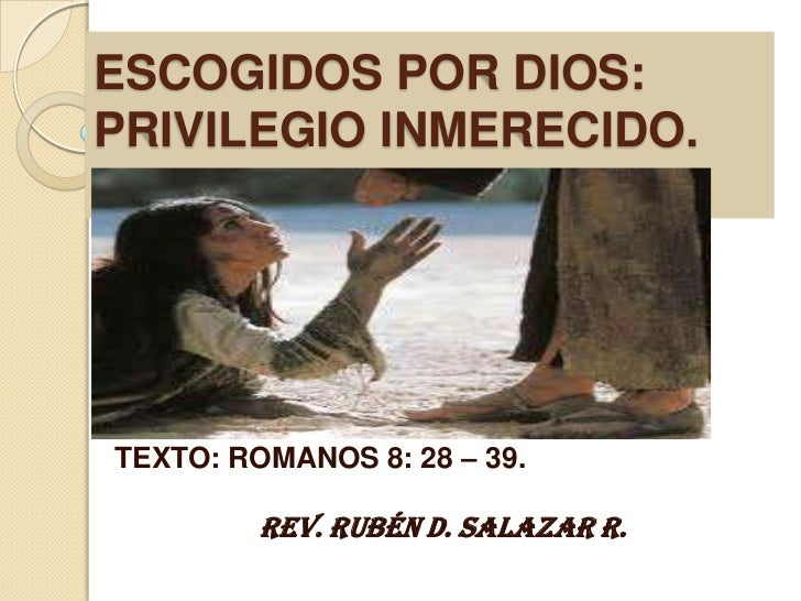 ESCOGIDOS POR DIOS:PRIVILEGIO INMERECIDO.TEXTO: ROMANOS 8: 28 – 39.         Rev. Rubén D. Salazar R.