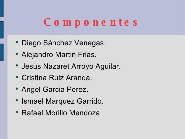 Componentes <ul><li>Diego Sánchez Venegas. </li></ul><ul><li>Alejandro Martin Frias. </li></ul><ul><li>Jesus Nazaret Arroy...