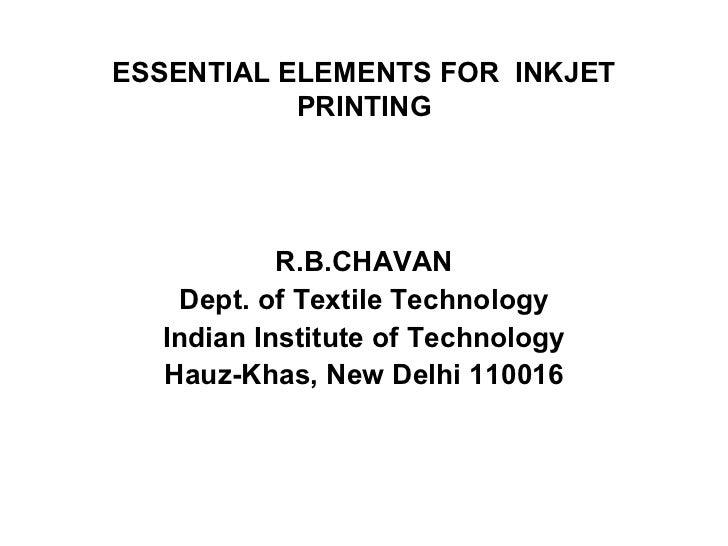 ESSENTIAL ELEMENTS FOR  INKJET PRINTING R.B.CHAVAN Dept. of Textile Technology Indian Institute of Technology Hauz-Khas, N...