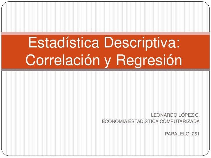 Estadística Descriptiva:Correlación y Regresión                            LEONARDO LÓPEZ C.           ECONOMIA ESTADISTIC...