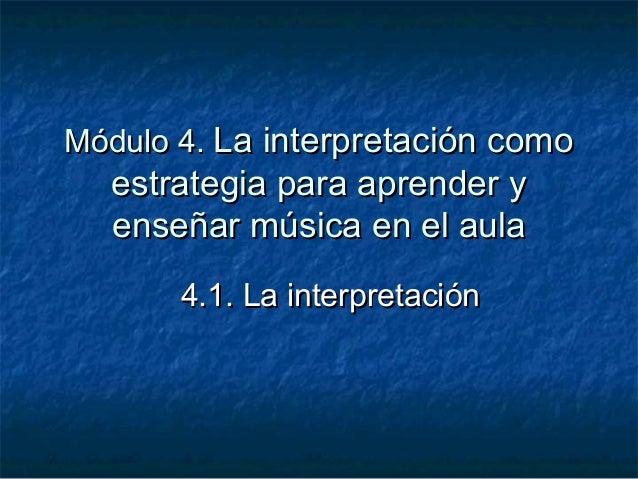Módulo 4. La interpretación como  estrategia para aprender y  enseñar música en el aula       4.1. La interpretación