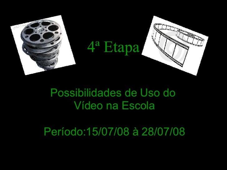 4ª Etapa Possibilidades de Uso do     Vídeo na EscolaPeríodo:15/07/08 à 28/07/08