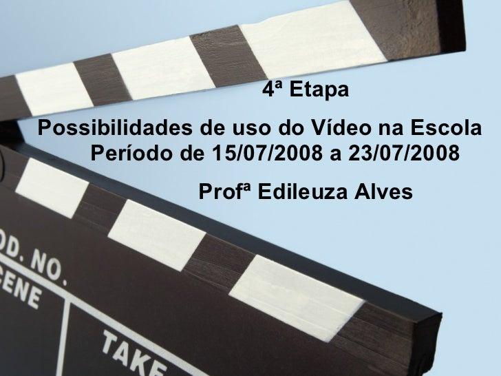 4ª Etapa Possibilidade de uso do Vídeo na Escola Período  15/07/08 a 23/07/08 4ª 4ª Etapa Possibilidades de uso do Vídeo n...