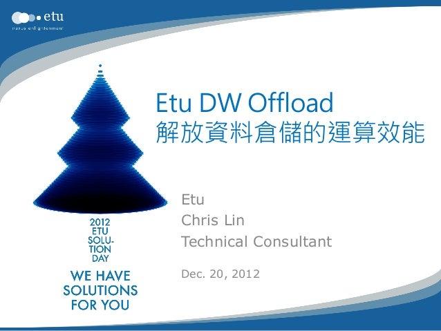 Etu DW Offload解放資料倉儲的運算效能 Etu Chris Lin Technical Consultant Dec. 20, 2012