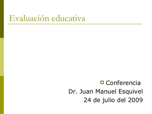 Evaluación educativa                          Conferencia               Dr. Juan Manuel Esquivel                    24 de...