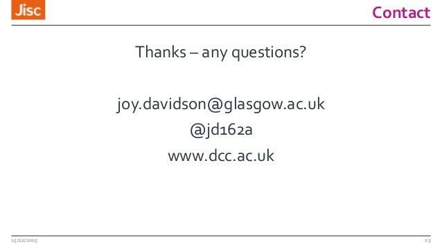 Contact Thanks – any questions? joy.davidson@glasgow.ac.uk @jd162a www.dcc.ac.uk 15/12/2015 13