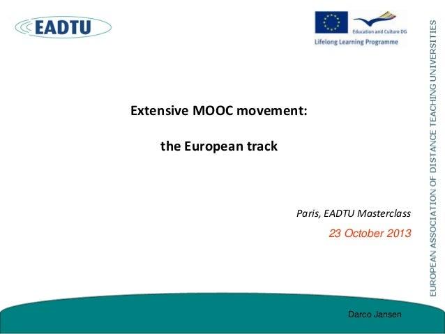 Extensive MOOC movement:  the European track  Paris, EADTU Masterclass 23 October 2013  Darco Jansen