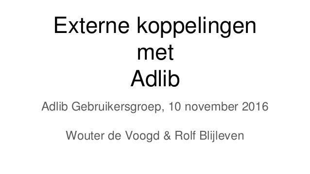 Externe koppelingen met Adlib Adlib Gebruikersgroep, 10 november 2016 Wouter de Voogd & Rolf Blijleven
