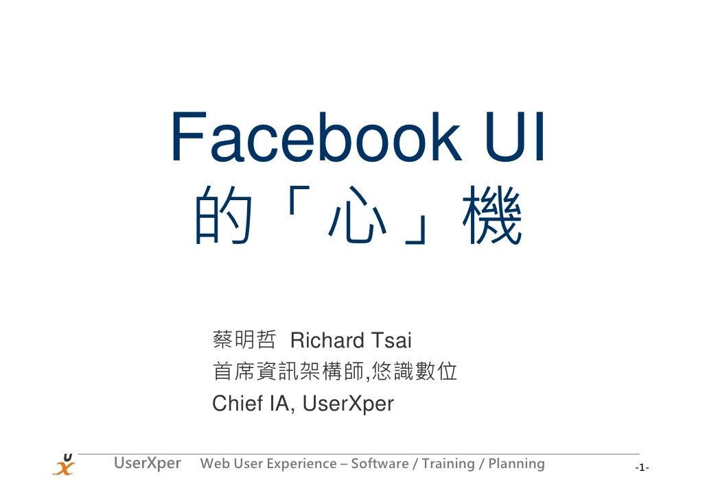 Facebook UI        的「心」機             蔡明哲 Richard Tsai             首席資訊架構師,悠識數位             Chief IA, UserXper  UserXper   ...