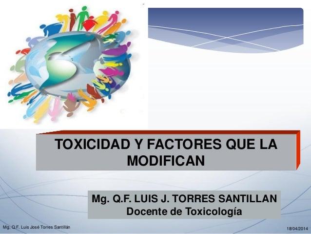 TOXICIDAD Y FACTORES QUE LA MODIFICAN  Mg. Q.F. LUIS J. TORRES SANTILLAN  Docente de Toxicología  18/04/2014  Mg, Q.F. Lui...