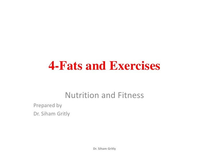 4-Fats and Exercises             Nutrition and FitnessPrepared byDr. Siham Gritly                    Dr. Siham Gritly