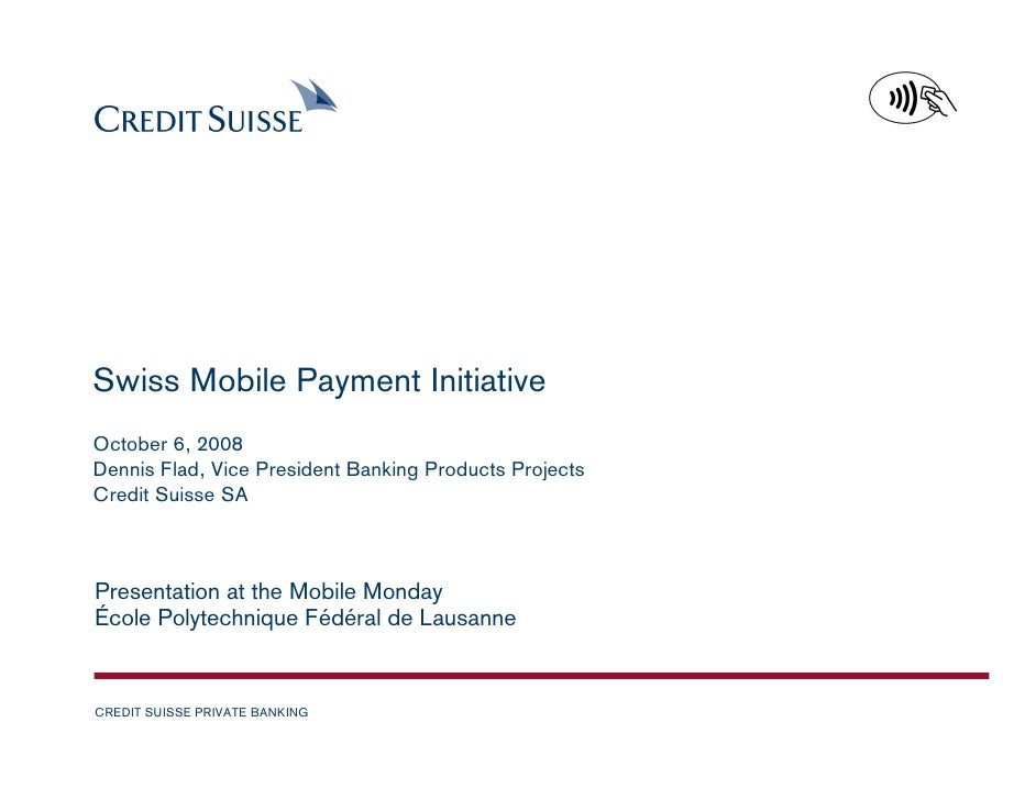 Swiss Mobile Payment Initiative October 6, 2008 Dennis Flad, Vice President Banking Products Projects Credit Suisse SA    ...