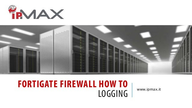 FORTIGATE FIREWALL HOW TO LOGGING  www.ipmax.it