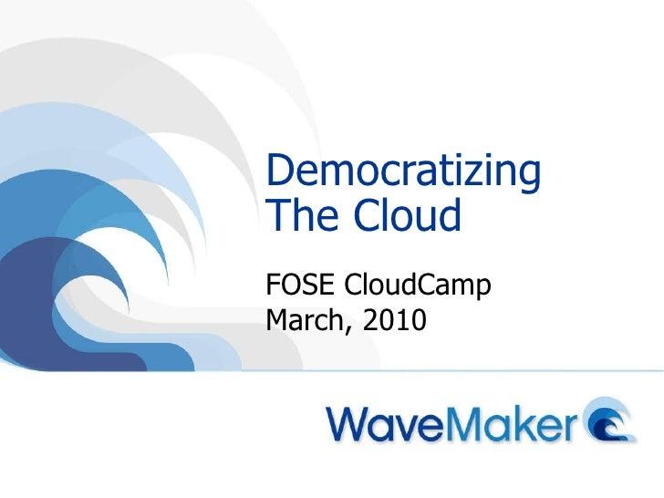 Democratizing The Cloud FOSE CloudCamp March, 2010