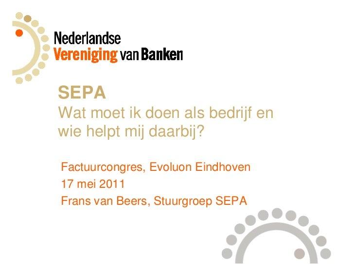 SEPAWatmoetikdoenalsbedrijf enwiehelptmijdaarbij?<br />Factuurcongres, Evoluon Eindhoven<br />17 mei 2011<br />Frans van B...