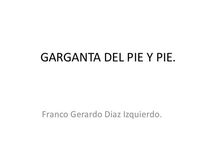 GARGANTA DEL PIE Y PIE.Franco Gerardo Diaz Izquierdo.