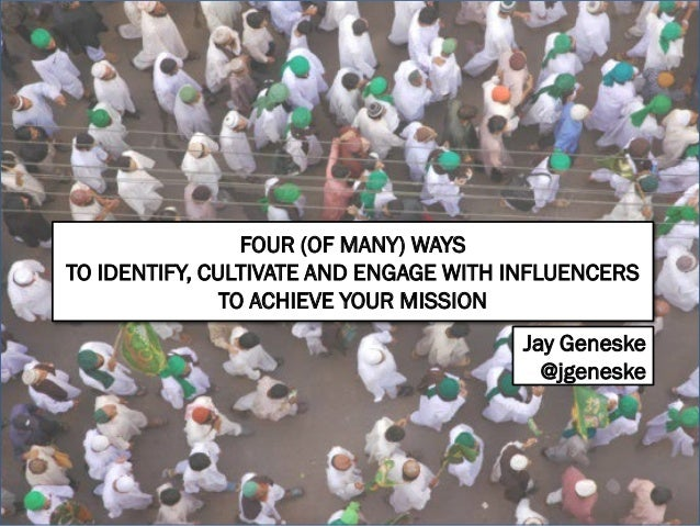 FOUR (OF MANY) WAYS TO IDENTIFY, CULTIVATE AND ENGAGE WITH INFLUENCERS TO ACHIEVE YOUR MISSION Jay Geneske @jgeneske