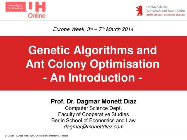 D. Monett – Europe Week 2014, University of Hertfordshire, Hatfield Genetic Algorithms and Ant Colony Optimisation - An In...