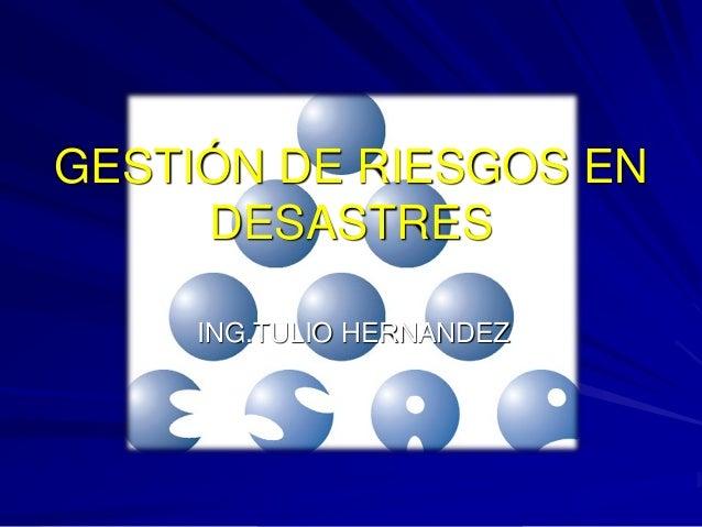 GESTIÓN DE RIESGOS EN     DESASTRES     ING.TULIO HERNANDEZ